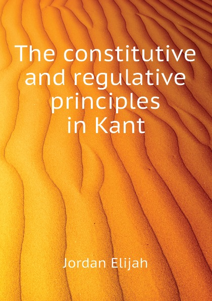 Jordan Elijah The constitutive and regulative principles in Kant constitutive emergence