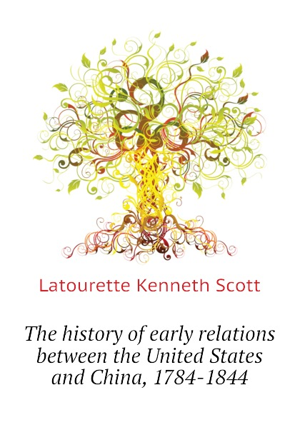 Latourette Kenneth Scott The history of early relations between the United States and China, 1784-1844