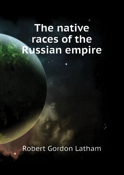 R. G. Latham The native races of the Russian empire r g latham the natural history of the varieties of man