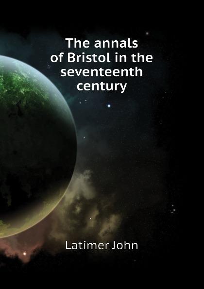 Latimer John The annals of Bristol in the seventeenth century цена
