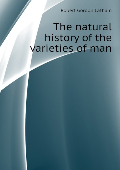 R. G. Latham The natural history of the varieties of man r g latham the natural history of the varieties of man