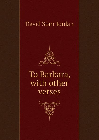David Starr Jordan To Barbara, with other verses barbara jordan