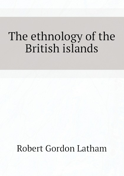 R. G. Latham The ethnology of the British islands r g latham the natural history of the varieties of man