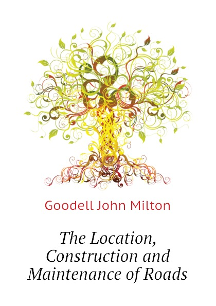 Goodell John Milton The Location, Construction and Maintenance of Roads