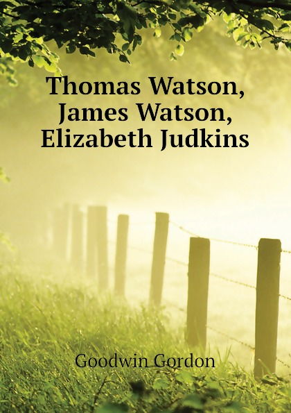 Goodwin Gordon Thomas Watson, James Watson, Elizabeth Judkins james philip gordon elizabeth stolls liz english download [b1] sb ebook