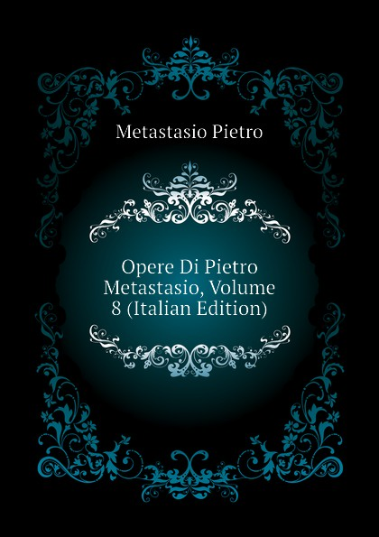 Metastasio Pietro Opere Di Pietro Metastasio, Volume 8 (Italian Edition) metastasio pietro lettere inedite a mattia damiani poeta volterrano italian edition