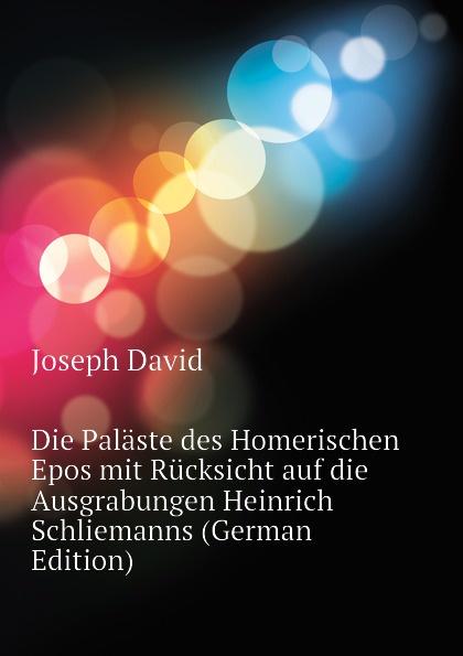 Joseph David Die Palaste des Homerischen Epos mit Rucksicht auf die Ausgrabungen Heinrich Schliemanns (German Edition)