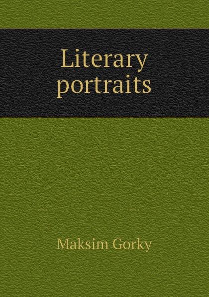Максим Алексеевич Горький Literary portraits
