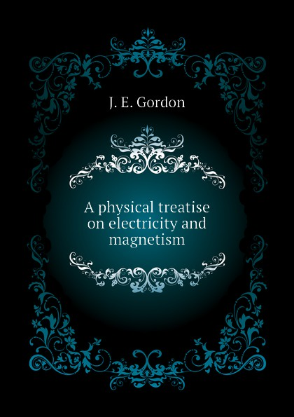 где купить J. E. Gordon A physical treatise on electricity and magnetism дешево