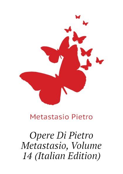 Metastasio Pietro Opere Di Pietro Metastasio, Volume 14 (Italian Edition) metastasio pietro lettere inedite a mattia damiani poeta volterrano italian edition