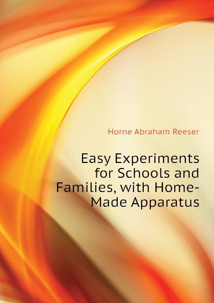 Horne Abraham Reeser Easy Experiments for Schools and Families, with Home-Made Apparatus