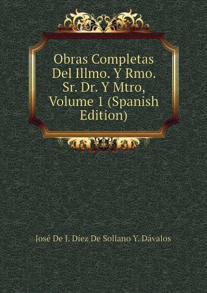 José De J. Díez De Sollano Y. Dávalos Obras Completas Del Illmo. Y Rmo. Sr. Dr. Y Mtro, Volume 1 (Spanish Edition) rmo