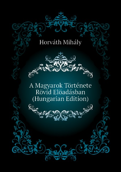 Horváth Mihály A Magyarok Tortenete Rovid Eloadasban (Hungarian Edition) цены