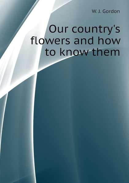 W. J. Gordon Our countrys flowers and how to know them