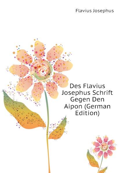 Flavius Josephus Des Flavius Josephus Schrift Gegen Den Aipon (German Edition) norman bentwich josephus
