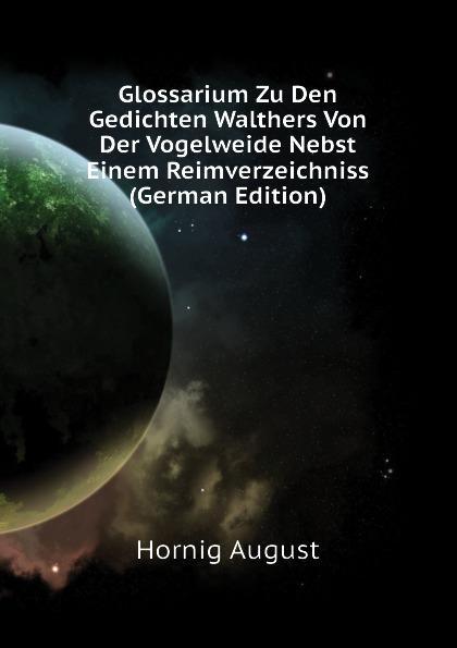 Hornig August Glossarium Zu Den Gedichten Walthers Von Der Vogelweide Nebst Einem Reimverzeichniss (German Edition) löbe julius glossarium der gothischen sprache german edition