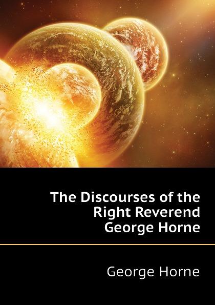 Horne George The Discourses of the Right Reverend George Horne kathleen june horne 24 days of devotion