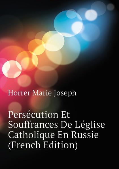 Horrer Marie Joseph Persecution Et Souffrances De Leglise Catholique En Russie (French Edition)