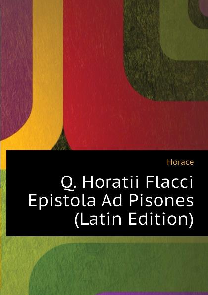 Horace Horace Q. Horatii Flacci Epistola Ad Pisones (Latin Edition) horace horace q horatii flacci opera german edition