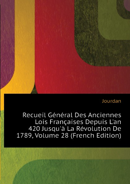 Jourdan Recueil General Des Anciennes Lois Francaises Depuis Lan 420 Jusqua La Revolution De 1789, Volume 28 (French Edition)