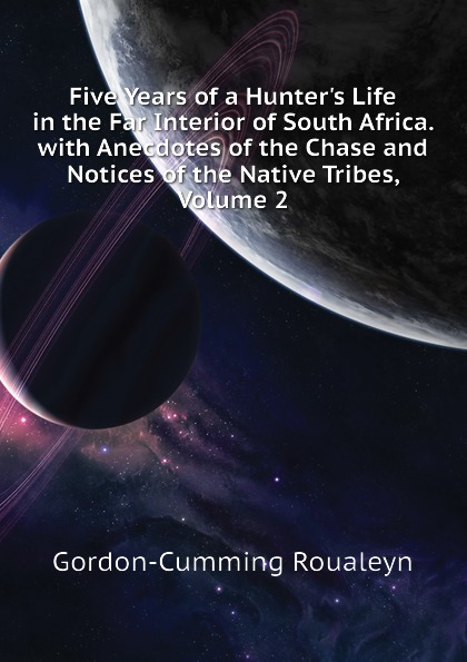 Gordon-Cumming Roualeyn Five Years of a Hunters Life in the Far Interior of South Africa. with Anecdotes of the Chase and Notices of the Native Tribes, Volume 2 kat gordon the hunters