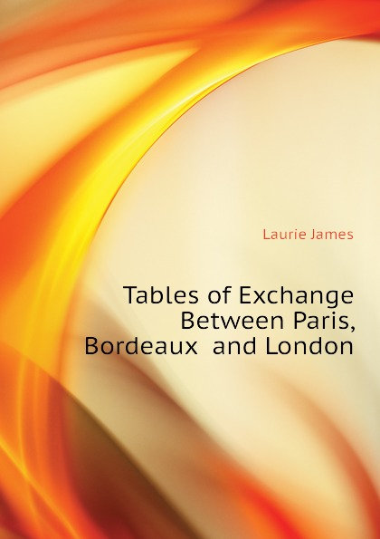 Laurie James Tables of Exchange Between Paris, Bordeaux and London