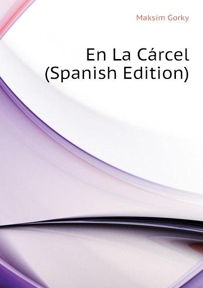Максим Алексеевич Горький En La Carcel (Spanish Edition)