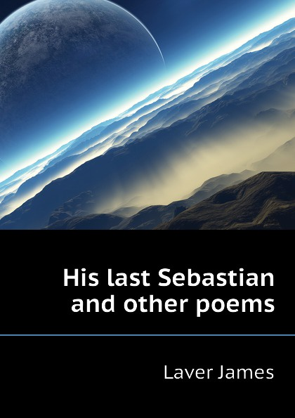 Laver James His last Sebastian and other poems