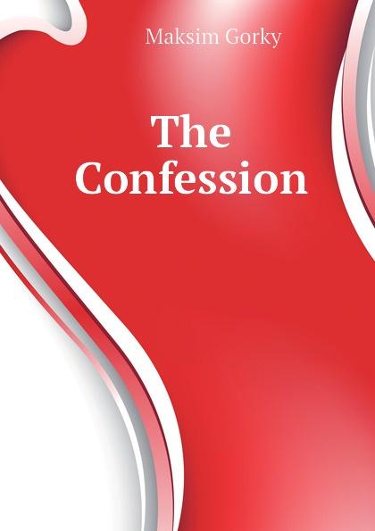 Максим Алексеевич Горький The Confession
