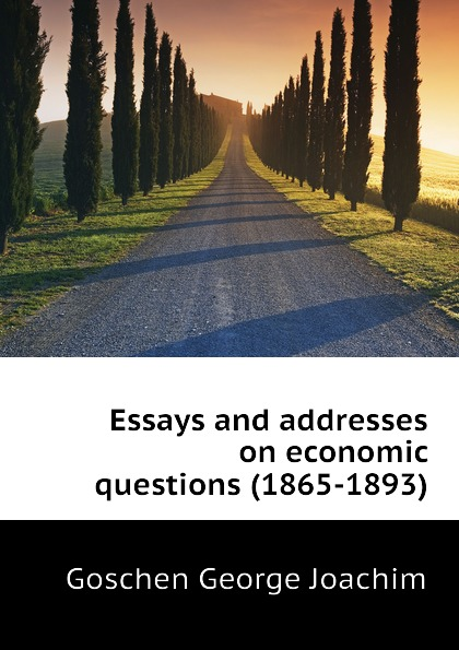 Goschen George Joachim Essays and addresses on economic questions (1865-1893) goschen george joachim reports and speeches on local taxation