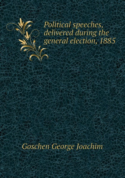Goschen George Joachim Political speeches, delivered during the general election, 1885 goschen george joachim reports and speeches on local taxation