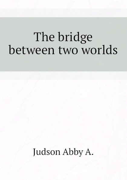Judson Abby A. The bridge between two worlds все цены