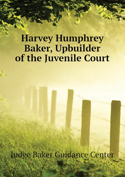 Judge Baker Guidance Center Harvey Humphrey Baker, Upbuilder of the Juvenile Court