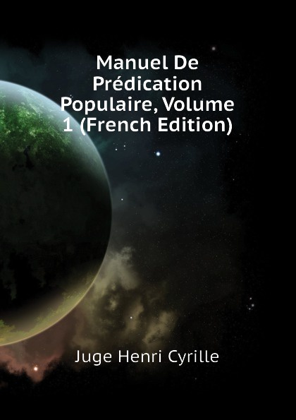 Juge Henri Cyrille Manuel De Predication Populaire, Volume 1 (French Edition)