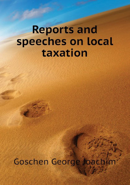 Goschen George Joachim Reports and speeches on local taxation goschen george joachim reports and speeches on local taxation