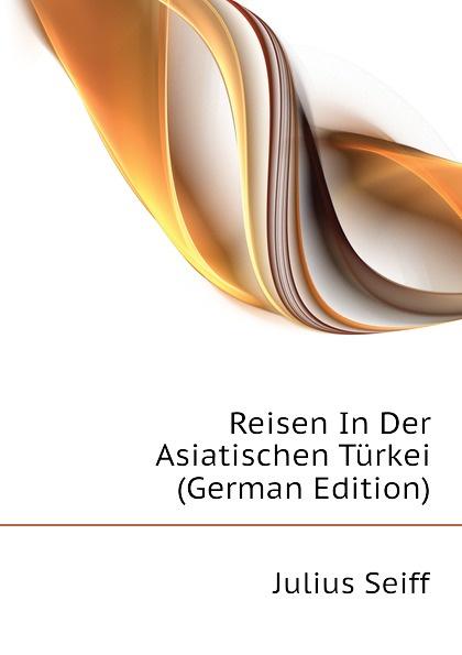 Julius Seiff Reisen In Der Asiatischen Turkei (German Edition) nilüfer bicen zielmarkt turkei