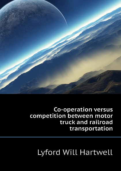 Lyford Will Hartwell Co-operation versus competition between motor truck and railroad transportation