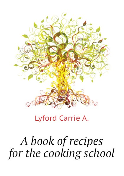 Lyford Carrie A. A book of recipes for the cooking school