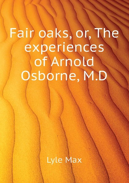 Lyle Max Fair oaks, or, The experiences of Arnold Osborne, M.D