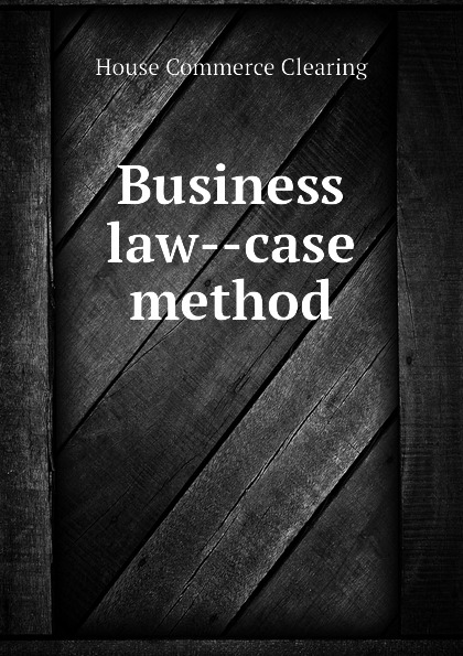 House Commerce Clearing Business law--case method