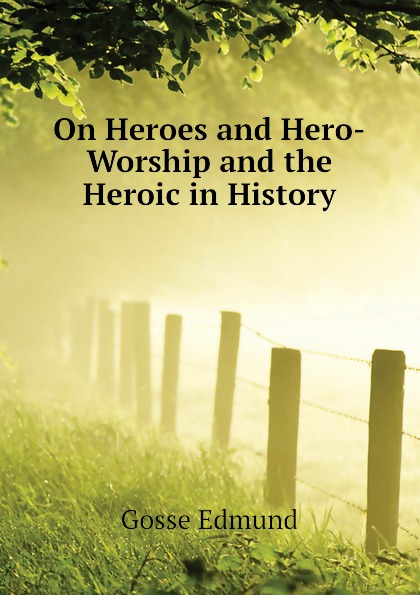 Edmund Gosse On Heroes and Hero-Worship and the Heroic in History томас карлейль sartor resartus and on heroes hero worship and the heroic in history