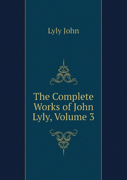 Lyly John The Complete Works of John Lyly, Volume 3