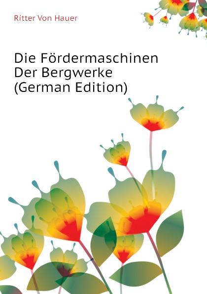 Ritter Von Hauer Die Fordermaschinen Der Bergwerke (German Edition) julius hauer die fordermaschinen der bergwerke classic reprint