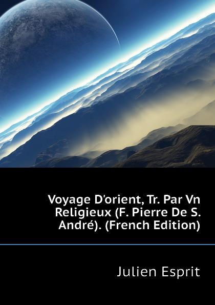 Фото - Julien Esprit Voyage Dorient, Tr. Par Vn Religieux (F. Pierre De S. Andre). (French Edition) андрэ рье andre rieu dreaming