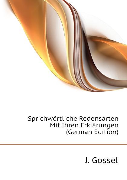 J. Gossel Sprichwortliche Redensarten Mit Ihren Erklarungen (German Edition) edmund hoefer wie das volk spricht sprichwortliche redensarten
