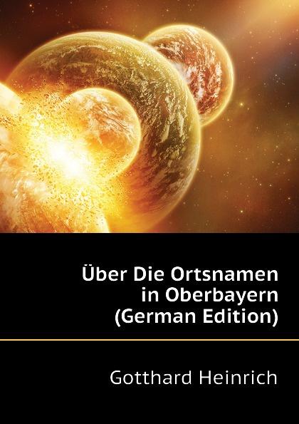 Gotthard Heinrich Uber Die Ortsnamen in Oberbayern (German Edition) johann carl buschmann uber die aztekischen ortsnamen
