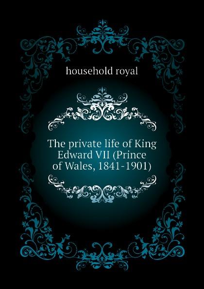 лучшая цена household royal The private life of King Edward VII (Prince of Wales, 1841-1901)