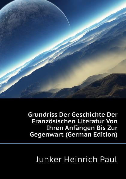 Junker Heinrich Paul Grundriss Der Geschichte Der Franzosischen Literatur Von Ihren Anfangen Bis Zur Gegenwart (German Edition)