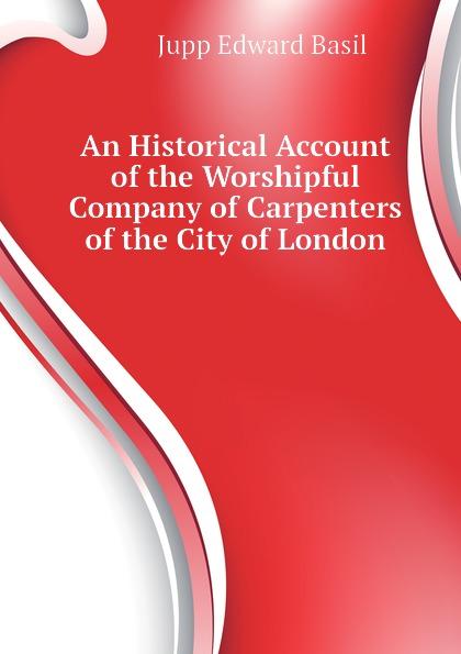 An Historical Account of the Worshipful Company of Carpenters of the City of London Эта книга — репринт оригинального...