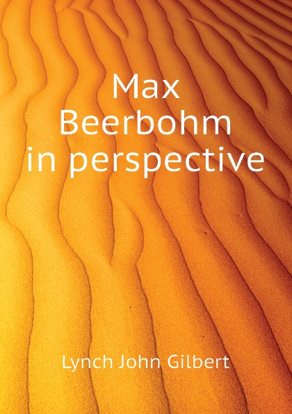Lynch John Gilbert Max Beerbohm in perspective max beerbohm yet again